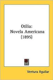 Otilia: Novela Americana (1895) - Ventura Aguilar