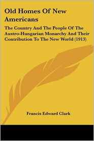 Old Homes of New Americans: The Country and the People of the Austro-Hungarian Monarchy and Their Contribution to the New World (1913) - Francis Edward Clark