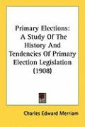 Primary Elections: A Study of the History and Tendencies of Primary Election Legislation (1908)