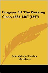 Progress Of The Working Class, 1832-1867 (1867) - John Malcolm F. Ludlow, Lloyd Jones