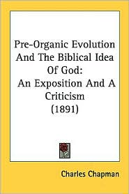 Pre-Organic Evolution and the Biblical Idea of God: An Exposition and a Criticism (1891) - Charles Chapman