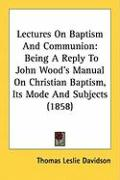 Lectures on Baptism and Communion: Being a Reply to John Wood's Manual on Christian Baptism, Its Mode and Subjects (1858)
