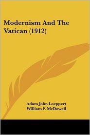 Modernism and the Vatican (1912) - Adam John Loeppert, William F. McDowell (Introduction)