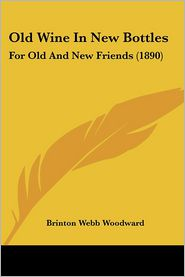 Old Wine in New Bottles: For Old and New Friends (1890) - Brinton Webb Woodward