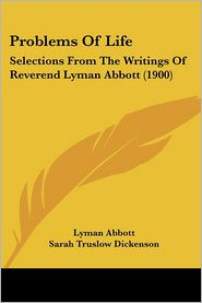 Problems of Life: Selections from the Writings of Reverend Lyman Abbott (1900) - Lyman Abbott, Sarah Truslow Dickenson (Editor), Washington Gladden (Introduction)