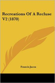 Recreations Of A Recluse V2 (1870) - Francis Jacox