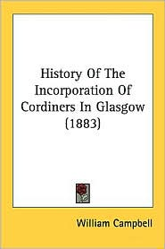 History of the Incorporation of Cordiners in Glasgow (1883) - William Campbell