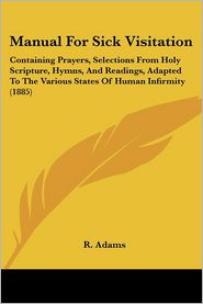 Manual for Sick Visitation: Containing Prayers, Selections from Holy Scripture, Hymns, and Readings, Adapted to the Various States of Human Infirm - R. Adams