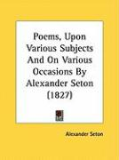 Poems, Upon Various Subjects and on Various Occasions by Alexander Seton (1827)