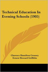 Technical Education in Evening Schools (1905) - Clarence Hamilton Creasey, Ernest Howard Griffiths (Introduction)