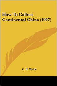 How to Collect Continental China (1907) - C. H. Wylde
