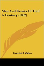 Men and Events of Half a Century (1882) - Frederick T. Wallace
