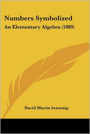Numbers Symbolized: An Elementary Algebra (1889) - David Martin Sensenig