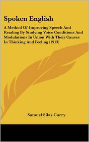 Spoken English: A Method of Improving Speech and Reading by Studying Voice Conditions and Modulations in Union with Their Causes in Th - Samuel Silas Curry