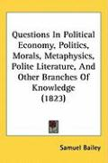 Questions in Political Economy, Politics, Morals, Metaphysics, Polite Literature, and Other Branches of Knowledge (1823)