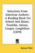 Selections from American Authors: A Reading Book for School and Home; Franklin, Adams, Cooper, Longfellow (1879)