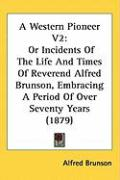 A Western Pioneer V2: Or Incidents of the Life and Times of Reverend Alfred Brunson, Embracing a Period of Over Seventy Years (1879)