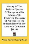History of the Political System of Europe and Its Colonies V2: From the Discovery of America to the Independence of the American Continent (1829)