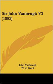 Sir John Vanbrugh V2 (1893) - John Vanbrugh, W.C. Ward (Editor)