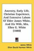 Ancestry, Early Life, Christian Experience, and Extensive Labors of Elder James White, and His Wife, Mrs. Ellen G. White (1880)