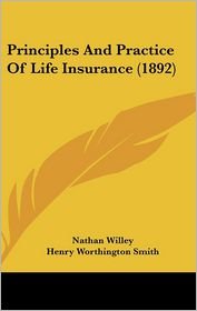 Principles And Practice Of Life Insurance (1892) - Nathan Willey, Henry Worthington Smith (Editor)