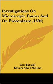 Investigations On Microscopic Foams And On Protoplasm (1894) - Otto Butschli, Edward Alfred Minchin (Translator)