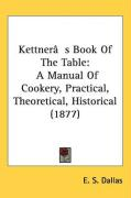 Kettner[s Book of the Table: A Manual of Cookery, Practical, Theoretical, Historical (1877)