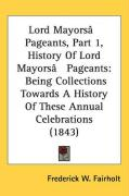 Lord Mayors[ Pageants, Part 1, History of Lord Mayors[ Pageants: Being Collections Towards a History of These Annual Celebrations (1843)