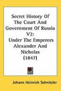 Secret History of the Court and Government of Russia V2: Under the Emperors Alexander and Nicholas (1847)