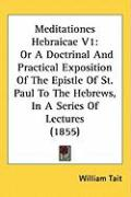Meditationes Hebraicae V1: Or a Doctrinal and Practical Exposition of the Epistle of St. Paul to the Hebrews, in a Series of Lectures (1855)