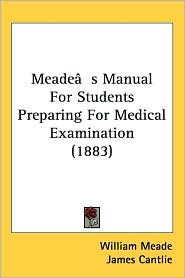 Meadea S Manual For Students Preparing For Medical Examination (1883) - William Meade, James Cantlie, Daniel Colquhoun