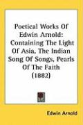 Poetical Works of Edwin Arnold: Containing the Light of Asia, the Indian Song of Songs, Pearls of the Faith (1882)