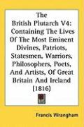 The British Plutarch V4: Containing the Lives of the Most Eminent Divines, Patriots, Statesmen, Warriors, Philosophers, Poets, and Artists, of