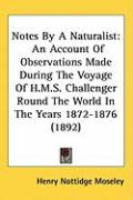 Notes by a Naturalist: An Account of Observations Made During the Voyage of H.M.S. Challenger Round the World in the Years 1872-1876 (1892)