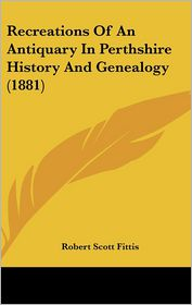 Recreations Of An Antiquary In Perthshire History And Genealogy (1881) - Robert Scott Fittis