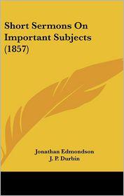 Short Sermons On Important Subjects (1857) - Jonathan Edmondson, J.P. Durbin (Introduction)