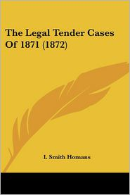 The Legal Tender Cases of 1871 (1872) - I. Smith Homans (Editor)