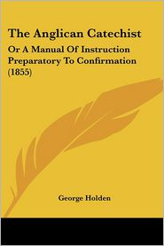 The Anglican Catechist: Or a Manual of Instruction Preparatory to Confirmation (1855) - George Holden