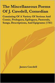 The Miscellaneous Poems of J. Cawdell, Comedian: Consisting of a Variety of Serious and Comic, Prologues, Epilogues, Pastorals, Songs, Descriptions, a - James Cawdell