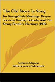 The Old Story in Song: For Evangelistic Meetings, Prayer Services, Sunday Schools, and the Young People's Meetings (1906) - Arthur S. Magann (Editor), William James Kirkpatrick (Editor), H.L. Gilmour (Editor)