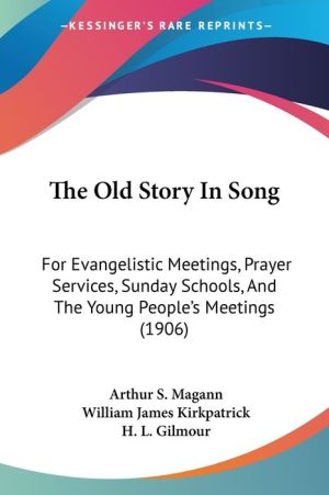 The Old Story in Song: For Evangelistic Meetings, Prayer Services, Sunday Schools, and the Young People's Meetings (1906)