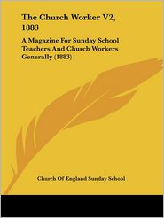 The Church Worker V2, 1883: A Magazine for Sunday School Teachers and Church Workers Generally (1883) - Of Engl Church of England Sunday School