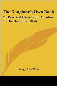 The Daughter's Own Book: Or Practical Hints from a Father to His Daughter (1836) - Grigg & Elliot Publishing, Grigg and Elliot
