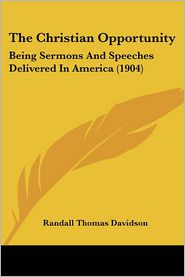 The Christian Opportunity: Being Sermons and Speeches Delivered in America (1904) - Randall Thomas Davidson