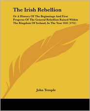 The Irish Rebellion: Or a History of the Beginnings and First Progress of the General Rebellion Raised Within the Kingdom of Ireland, in th - John Temple