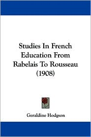 Studies in French Education from Rabelais to Rousseau (1908) - Geraldine Hodgson