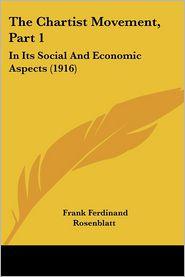 The Chartist Movement, Part 1: In Its Social and Economic Aspects (1916) - Frank Ferdinand Rosenblatt