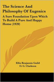 The Science and Philosophy of Eugenics: A Sure Foundation Upon Which to Build a Pure and Happy Home (1920) - Ellis Benjamin Guild, O.G. Clarkson (Illustrator)