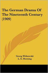 The German Drama of the Nineteenth Century (1909) - Georg Witkowski, L.E. Horning (Translator)