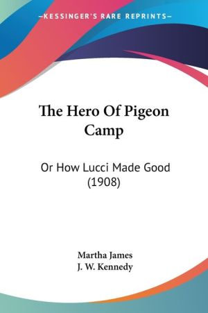 The Hero of Pigeon Camp: Or How Lucci Made Good (1908) - Martha James, J.W. Kennedy (Illustrator)